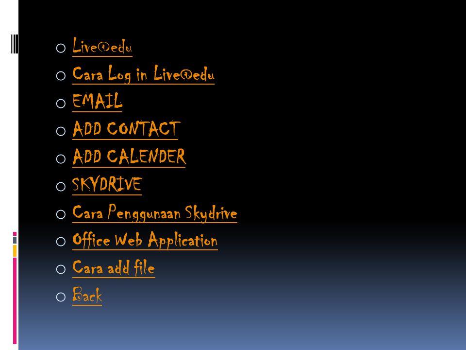 o Live@edu Live@edu o Cara Log in Live@edu Cara Log in Live@edu o EMAIL EMAIL o ADD CONTACT ADD CONTACT o ADD CALENDER ADD CALENDER o SKYDRIVE SKYDRIVE o Cara Penggunaan Skydrive Cara Penggunaan Skydrive o Office Web Application Office Web Application o Cara add file Cara add file o Back Back