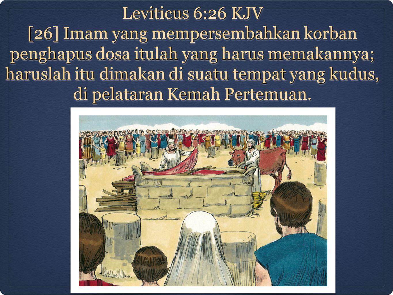 Leviticus 6:26 KJV [26] Imam yang mempersembahkan korban penghapus dosa itulah yang harus memakannya; haruslah itu dimakan di suatu tempat yang kudus, di pelataran Kemah Pertemuan.