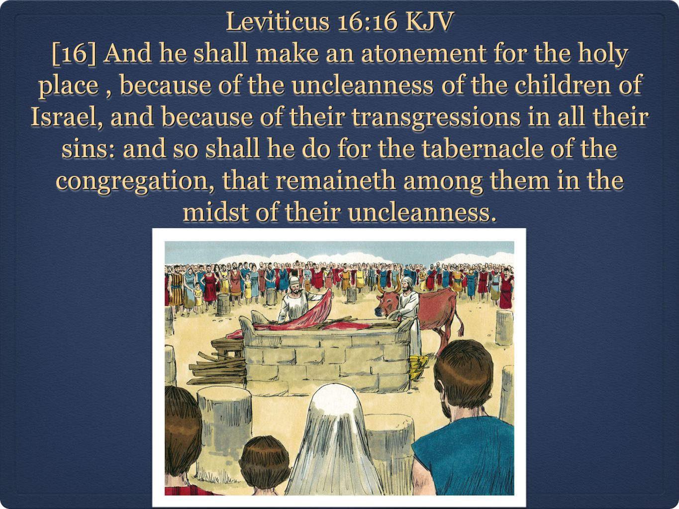 Leviticus 16:16 KJV [16] And he shall make an atonement for the holy place, because of the uncleanness of the children of Israel, and because of their transgressions in all their sins: and so shall he do for the tabernacle of the congregation, that remaineth among them in the midst of their uncleanness.