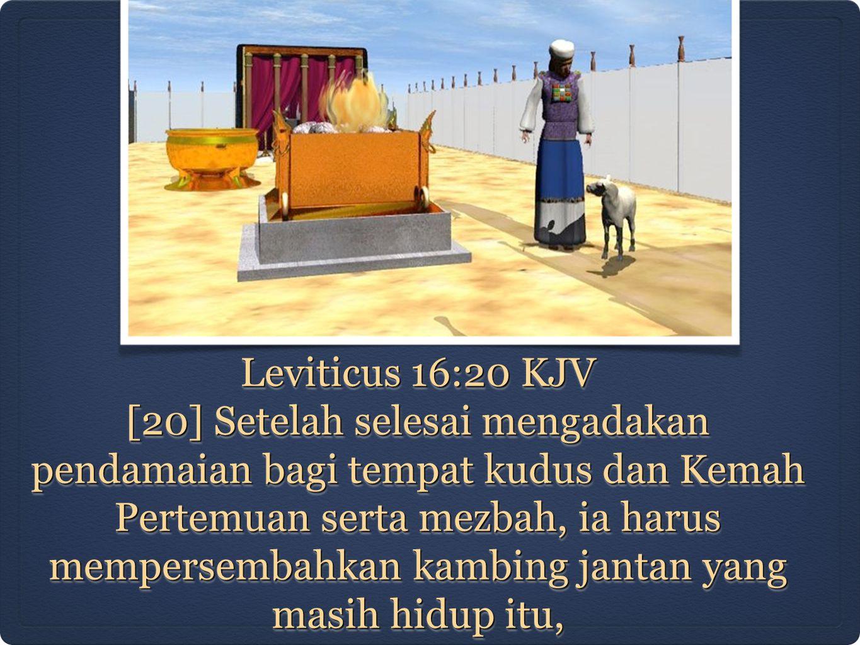Leviticus 16:20 KJV [20] Setelah selesai mengadakan pendamaian bagi tempat kudus dan Kemah Pertemuan serta mezbah, ia harus mempersembahkan kambing ja