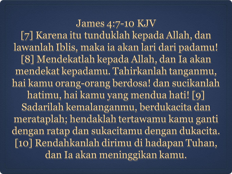 James 4:7-10 KJV [7] Karena itu tunduklah kepada Allah, dan lawanlah Iblis, maka ia akan lari dari padamu! [8] Mendekatlah kepada Allah, dan Ia akan m