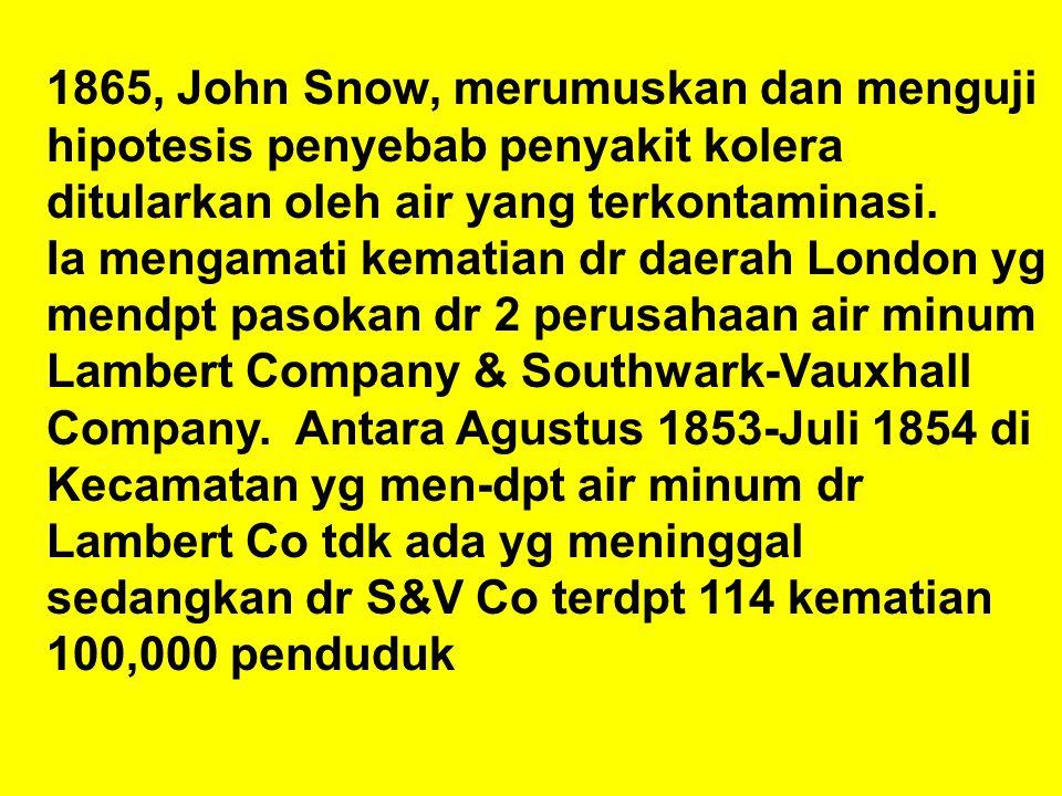 1865, John Snow, merumuskan dan menguji hipotesis penyebab penyakit kolera ditularkan oleh air yang terkontaminasi. Ia mengamati kematian dr daerah Lo