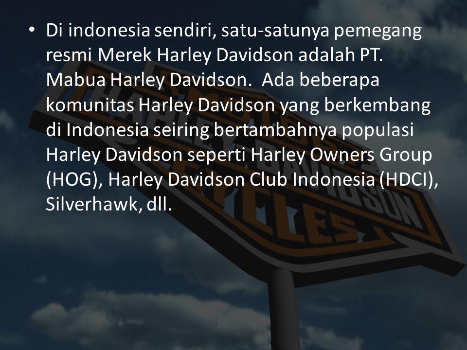 Di indonesia sendiri, satu-satunya pemegang resmi Merek Harley Davidson adalah PT. Mabua Harley Davidson. Ada beberapa komunitas Harley Davidson yang