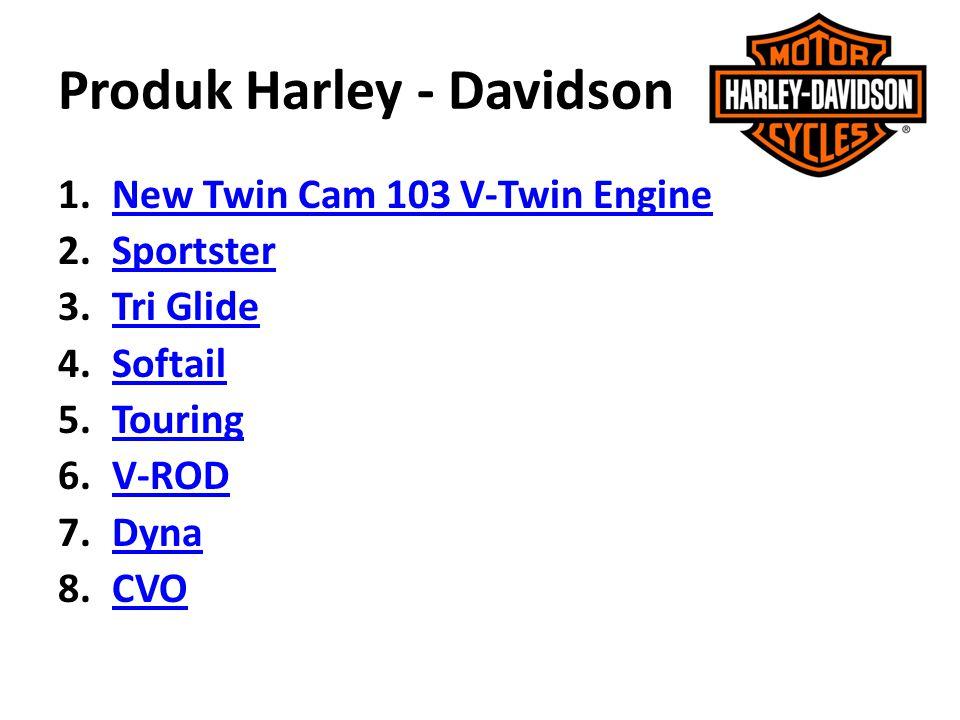 Produk Harley - Davidson 1.NNew Twin Cam 103 V-Twin Engine 2.SSportster 3.TTri Glide 4.SSoftail 5.TTouring 6.VV-ROD 7.DDyna 8.CCVO