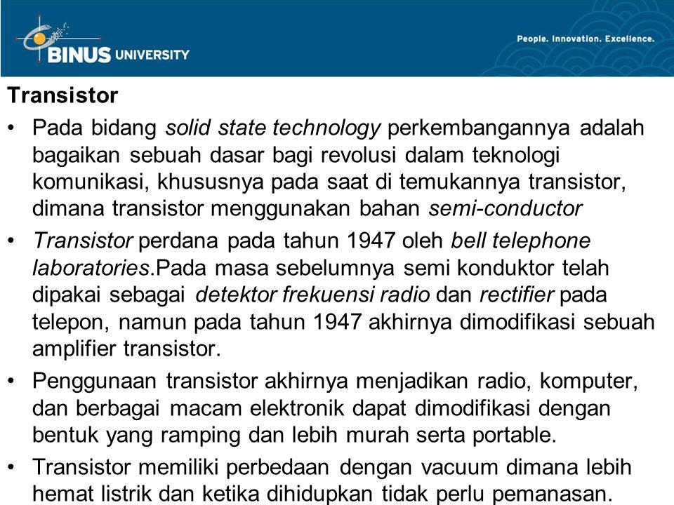 Transistor Pada bidang solid state technology perkembangannya adalah bagaikan sebuah dasar bagi revolusi dalam teknologi komunikasi, khususnya pada saat di temukannya transistor, dimana transistor menggunakan bahan semi-conductor Transistor perdana pada tahun 1947 oleh bell telephone laboratories.Pada masa sebelumnya semi konduktor telah dipakai sebagai detektor frekuensi radio dan rectifier pada telepon, namun pada tahun 1947 akhirnya dimodifikasi sebuah amplifier transistor.