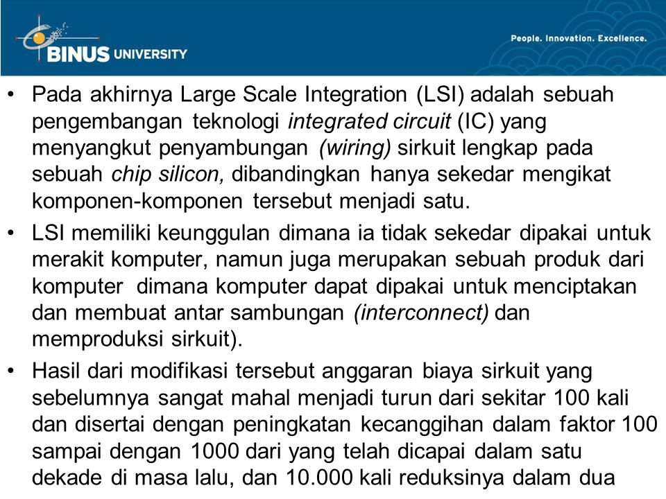 Pada akhirnya Large Scale Integration (LSI) adalah sebuah pengembangan teknologi integrated circuit (IC) yang menyangkut penyambungan (wiring) sirkuit lengkap pada sebuah chip silicon, dibandingkan hanya sekedar mengikat komponen-komponen tersebut menjadi satu.