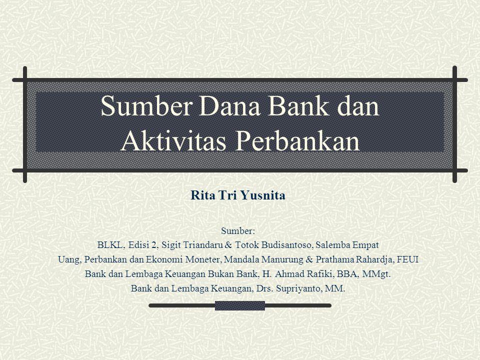1 Sumber Dana Bank dan Aktivitas Perbankan Rita Tri Yusnita Sumber: BLKL, Edisi 2, Sigit Triandaru & Totok Budisantoso, Salemba Empat Uang, Perbankan