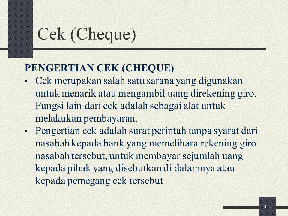 Cek (Cheque) PENGERTIAN CEK (CHEQUE) Cek merupakan salah satu sarana yang digunakan untuk menarik atau mengambil uang direkening giro. Fungsi lain dar