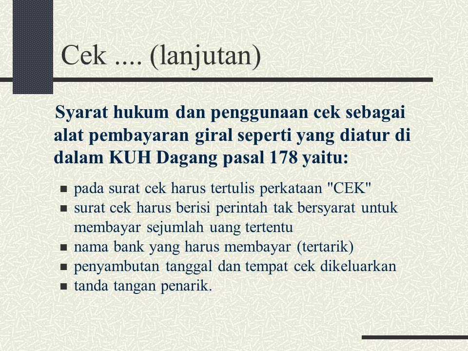 Cek.... (lanjutan) Syarat hukum dan penggunaan cek sebagai alat pembayaran giral seperti yang diatur di dalam KUH Dagang pasal 178 yaitu: pada surat c
