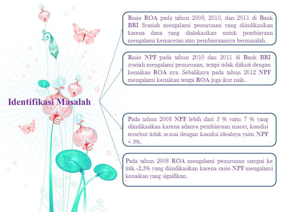 Identifikasi Masalah Rasio ROA pada tahun 2008, 2010, dan 2011 di Bank BRI Syariah mengalami penurunan yang diindikasikan karena dana yang dialokasikan untuk pembiayaan mengalami kemacetan atau pembiayaannya bermasalah.