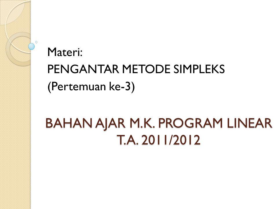 BAHAN AJAR M.K. PROGRAM LINEAR T.A. 2011/2012 Materi: PENGANTAR METODE SIMPLEKS (Pertemuan ke-3)