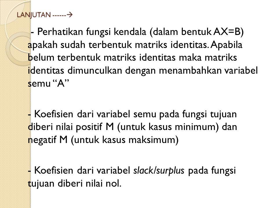 LANJUTAN ------  - Perhatikan fungsi kendala (dalam bentuk AX=B) apakah sudah terbentuk matriks identitas. Apabila belum terbentuk matriks identitas