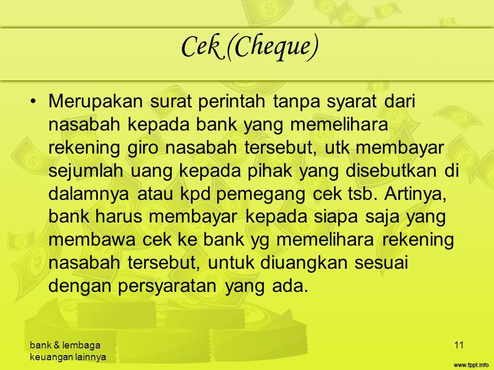 bank & lembaga keuangan lainnya 11 Cek (Cheque) Merupakan surat perintah tanpa syarat dari nasabah kepada bank yang memelihara rekening giro nasabah t