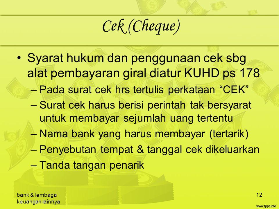 bank & lembaga keuangan lainnya 12 Cek (Cheque) Syarat hukum dan penggunaan cek sbg alat pembayaran giral diatur KUHD ps 178 –Pada surat cek hrs tertu