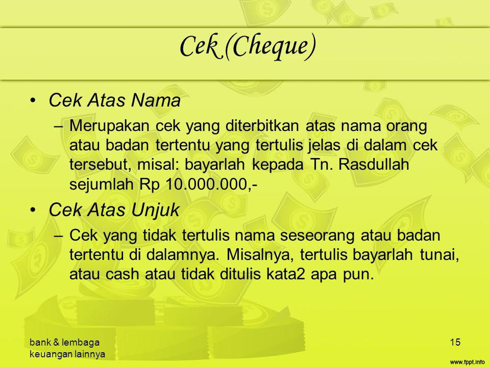 bank & lembaga keuangan lainnya 15 Cek (Cheque) Cek Atas Nama –Merupakan cek yang diterbitkan atas nama orang atau badan tertentu yang tertulis jelas