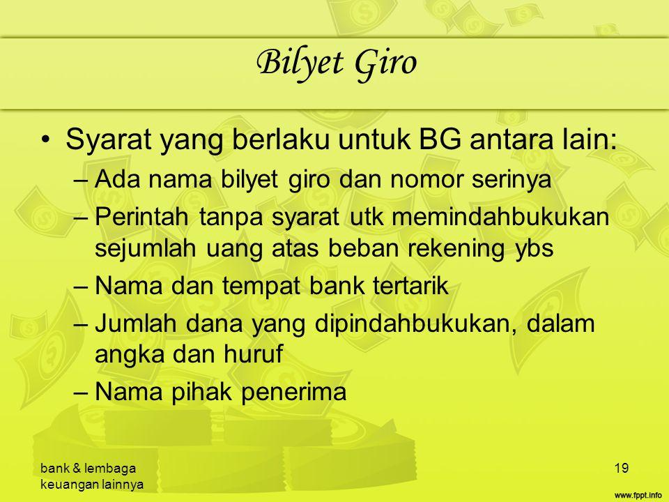 bank & lembaga keuangan lainnya 19 Bilyet Giro Syarat yang berlaku untuk BG antara lain: –Ada nama bilyet giro dan nomor serinya –Perintah tanpa syara