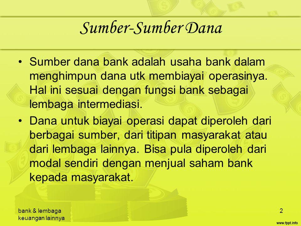 bank & lembaga keuangan lainnya 2 Sumber-Sumber Dana Sumber dana bank adalah usaha bank dalam menghimpun dana utk membiayai operasinya. Hal ini sesuai
