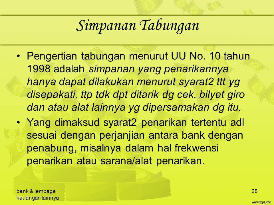 bank & lembaga keuangan lainnya 28 Simpanan Tabungan Pengertian tabungan menurut UU No. 10 tahun 1998 adalah simpanan yang penarikannya hanya dapat di
