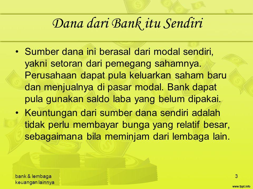 bank & lembaga keuangan lainnya 4 Dana dari Masyarakat Luas Sumber dana ini merupakan sumber dana terpenting bagi kegiatan operasi bank dan merupakan ukuran keberhasilan bank jika bisa membiayai operasinya dari sumber dana ini.