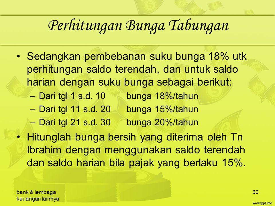 bank & lembaga keuangan lainnya 30 Perhitungan Bunga Tabungan Sedangkan pembebanan suku bunga 18% utk perhitungan saldo terendah, dan untuk saldo hari