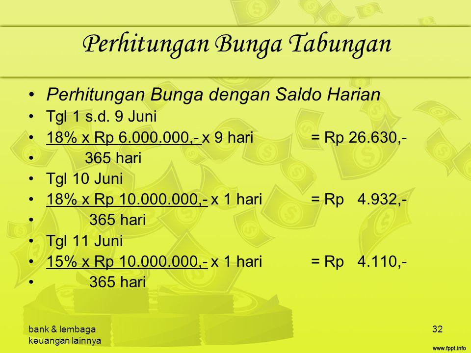 bank & lembaga keuangan lainnya 32 Perhitungan Bunga Tabungan Perhitungan Bunga dengan Saldo Harian Tgl 1 s.d. 9 Juni 18% x Rp 6.000.000,- x 9 hari= R