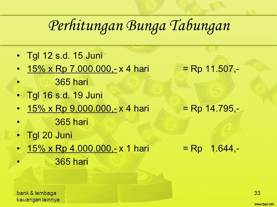 bank & lembaga keuangan lainnya 33 Perhitungan Bunga Tabungan Tgl 12 s.d. 15 Juni 15% x Rp 7.000.000,- x 4 hari= Rp 11.507,- 365 hari Tgl 16 s.d. 19 J