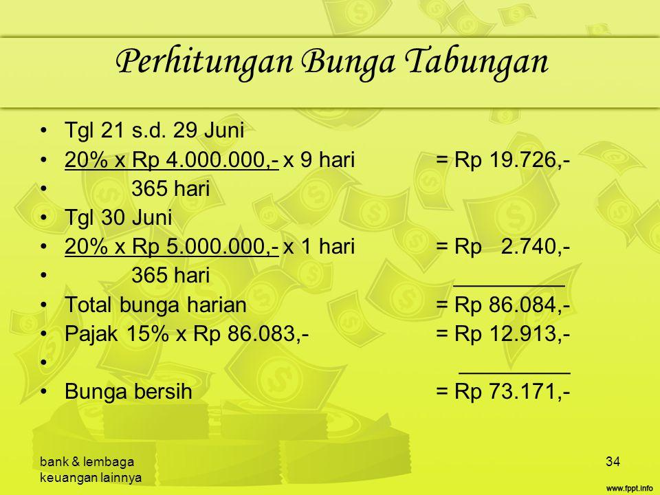 bank & lembaga keuangan lainnya 34 Perhitungan Bunga Tabungan Tgl 21 s.d. 29 Juni 20% x Rp 4.000.000,- x 9 hari= Rp 19.726,- 365 hari Tgl 30 Juni 20%