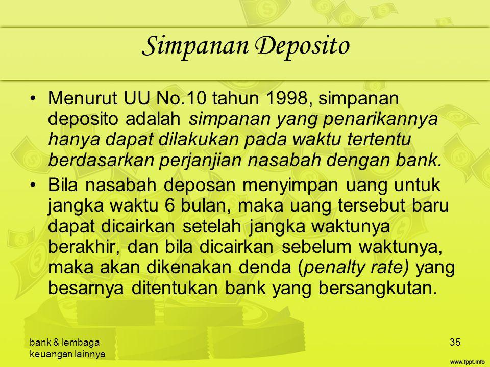 bank & lembaga keuangan lainnya 35 Simpanan Deposito Menurut UU No.10 tahun 1998, simpanan deposito adalah simpanan yang penarikannya hanya dapat dila
