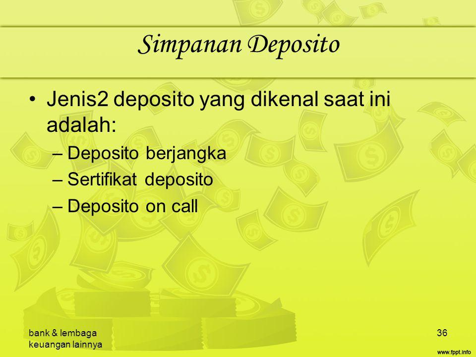bank & lembaga keuangan lainnya 36 Simpanan Deposito Jenis2 deposito yang dikenal saat ini adalah: –Deposito berjangka –Sertifikat deposito –Deposito