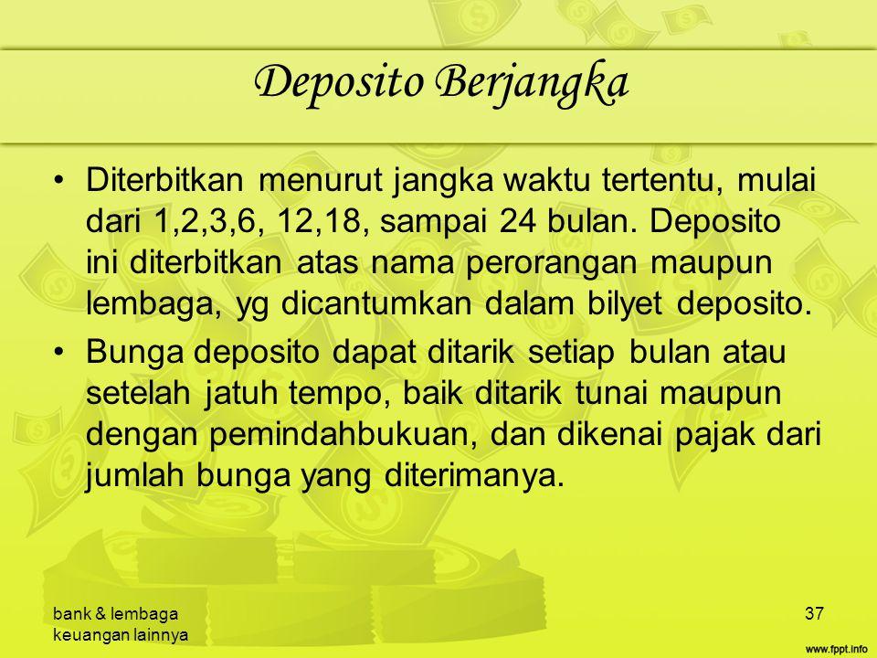 bank & lembaga keuangan lainnya 37 Deposito Berjangka Diterbitkan menurut jangka waktu tertentu, mulai dari 1,2,3,6, 12,18, sampai 24 bulan. Deposito