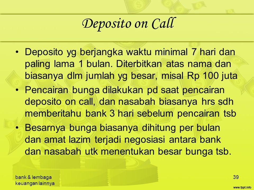 bank & lembaga keuangan lainnya 39 Deposito on Call Deposito yg berjangka waktu minimal 7 hari dan paling lama 1 bulan. Diterbitkan atas nama dan bias