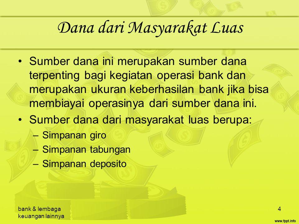 bank & lembaga keuangan lainnya 5 Dana dari Lembaga Lainnya Sumber dana yang ketiga ini merupakan tambahan jika bank mengalami kesulitan dalam pencarian sumber dana pertama dan kedua.
