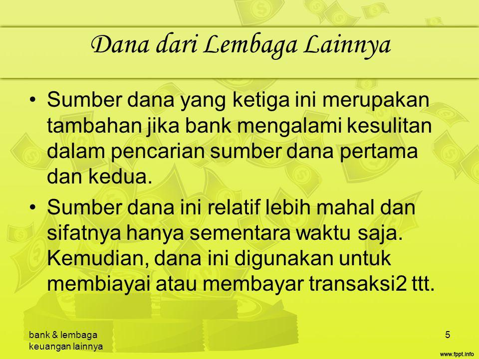 bank & lembaga keuangan lainnya 6 Dana dari Lembaga Lainnya Perolehan dana dr sumber ini berasal dr: –Kredit Likuiditas Bank Indonesia.