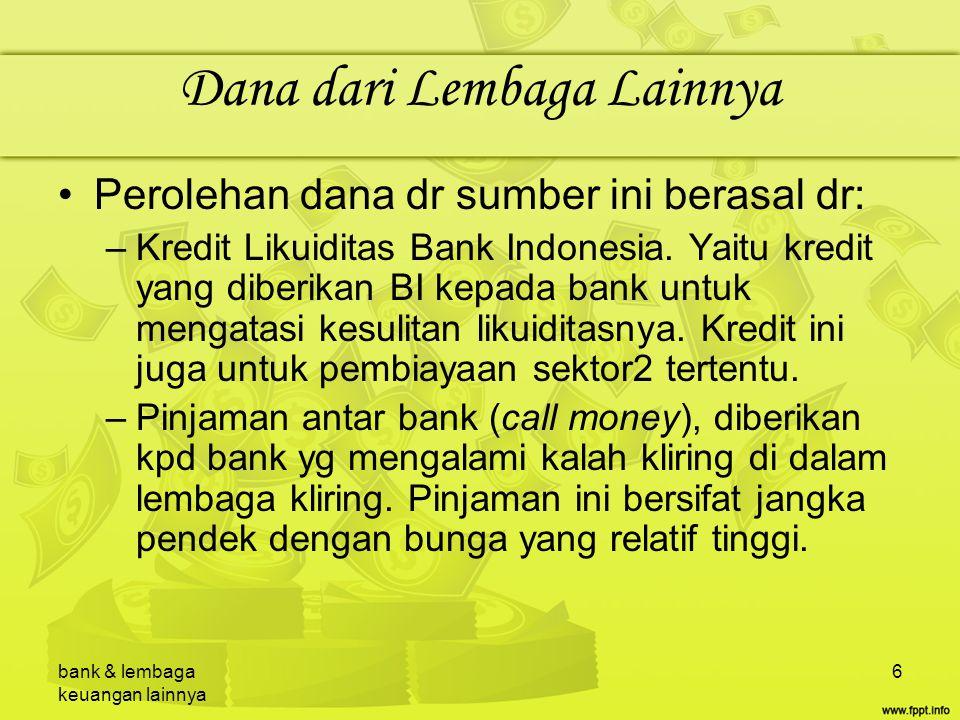 bank & lembaga keuangan lainnya 6 Dana dari Lembaga Lainnya Perolehan dana dr sumber ini berasal dr: –Kredit Likuiditas Bank Indonesia. Yaitu kredit y