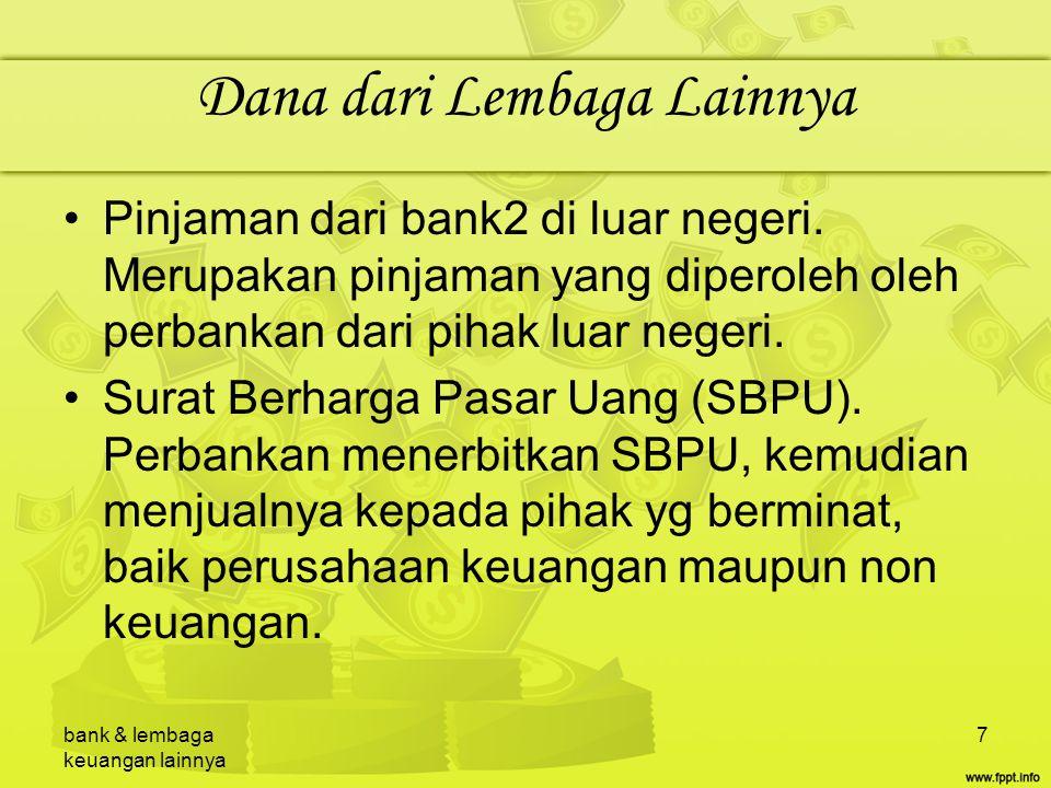 bank & lembaga keuangan lainnya 7 Dana dari Lembaga Lainnya Pinjaman dari bank2 di luar negeri. Merupakan pinjaman yang diperoleh oleh perbankan dari