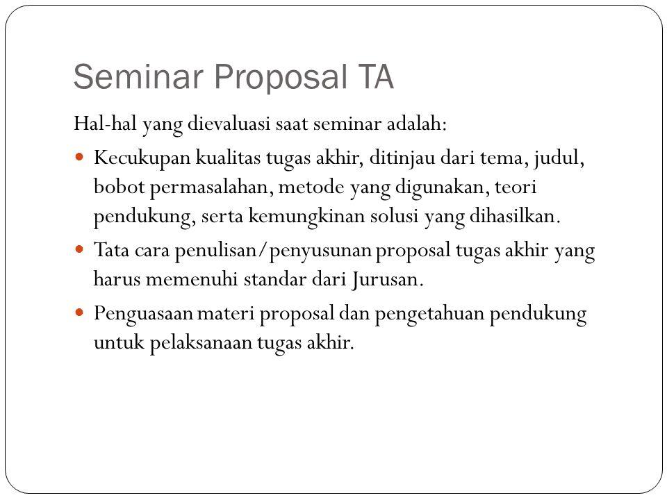 Seminar Proposal TA Hal-hal yang dievaluasi saat seminar adalah: Kecukupan kualitas tugas akhir, ditinjau dari tema, judul, bobot permasalahan, metode yang digunakan, teori pendukung, serta kemungkinan solusi yang dihasilkan.