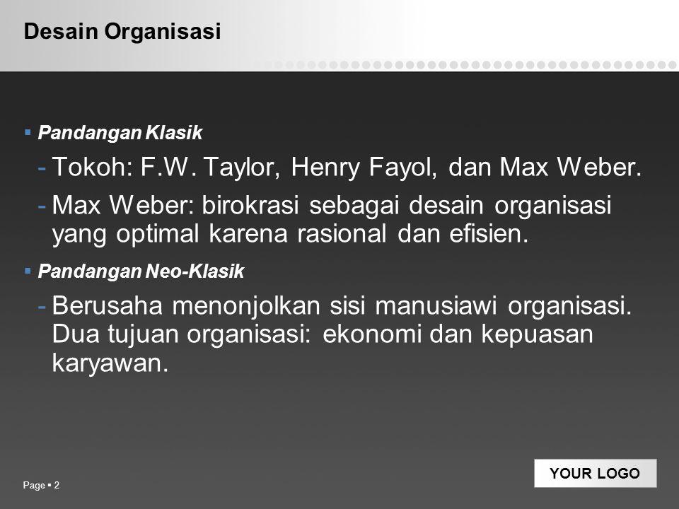YOUR LOGO Desain Organisasi  Pandangan Klasik -Tokoh: F.W. Taylor, Henry Fayol, dan Max Weber. -Max Weber: birokrasi sebagai desain organisasi yang o