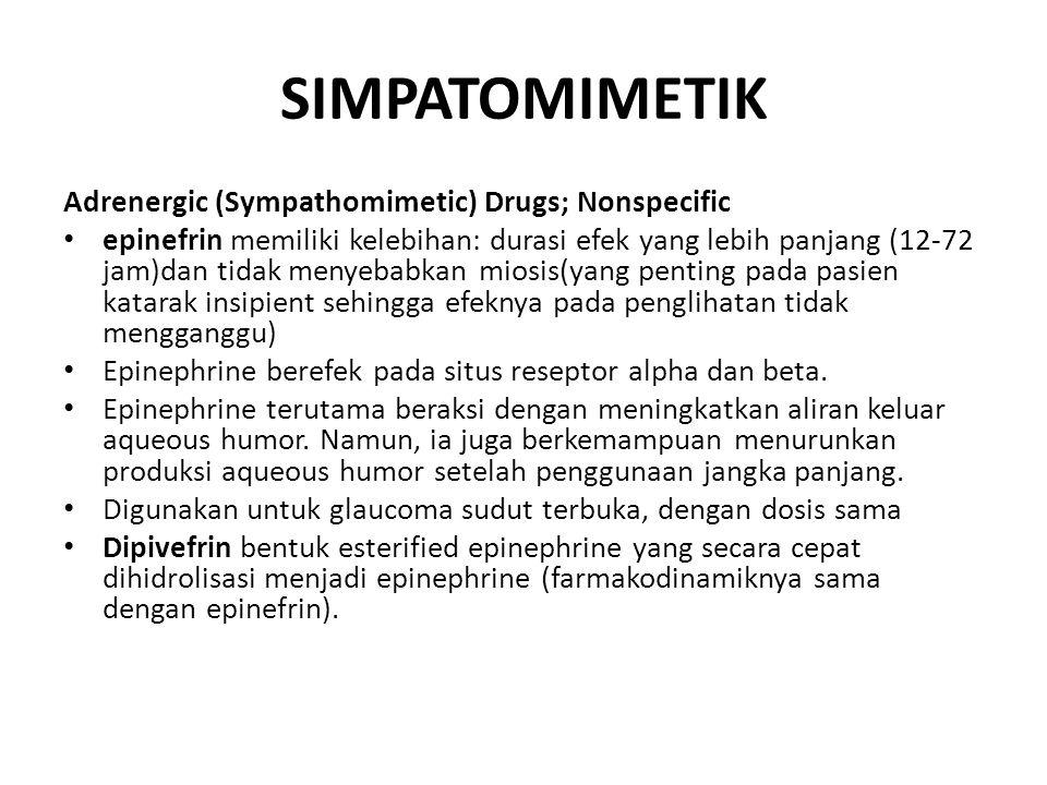 SIMPATOMIMETIK Adrenergic (Sympathomimetic) Drugs; Nonspecific epinefrin memiliki kelebihan: durasi efek yang lebih panjang (12-72 jam)dan tidak menyebabkan miosis(yang penting pada pasien katarak insipient sehingga efeknya pada penglihatan tidak mengganggu) Epinephrine berefek pada situs reseptor alpha dan beta.