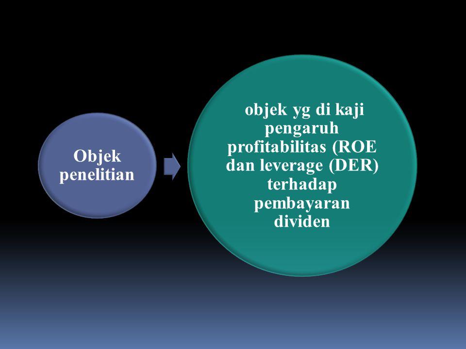 Objek penelitian objek yg di kaji pengaruh profitabilitas (ROE dan leverage (DER) terhadap pembayaran dividen