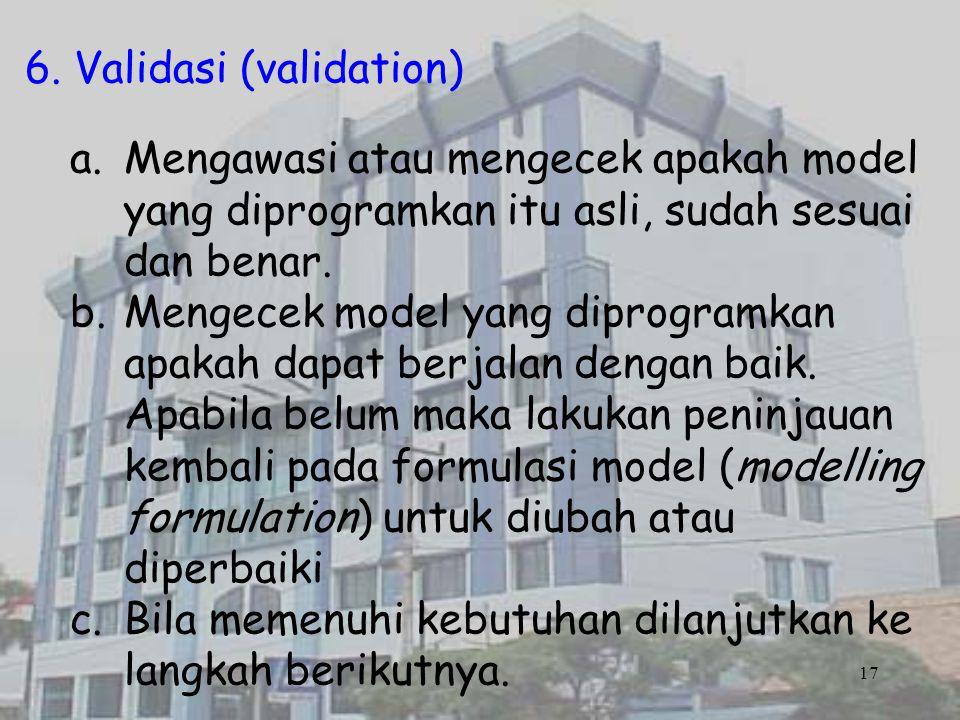 6. Validasi (validation) a.Mengawasi atau mengecek apakah model yang diprogramkan itu asli, sudah sesuai dan benar. b.Mengecek model yang diprogramkan