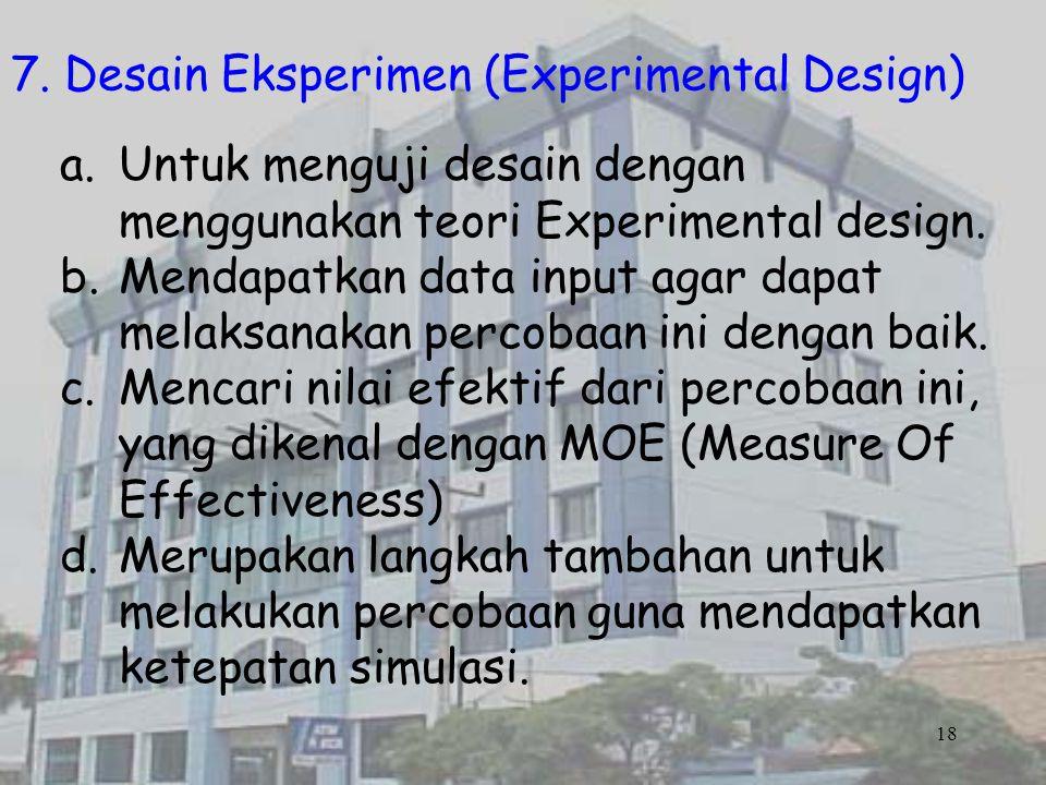18 7. Desain Eksperimen (Experimental Design) a.Untuk menguji desain dengan menggunakan teori Experimental design. b.Mendapatkan data input agar dapat