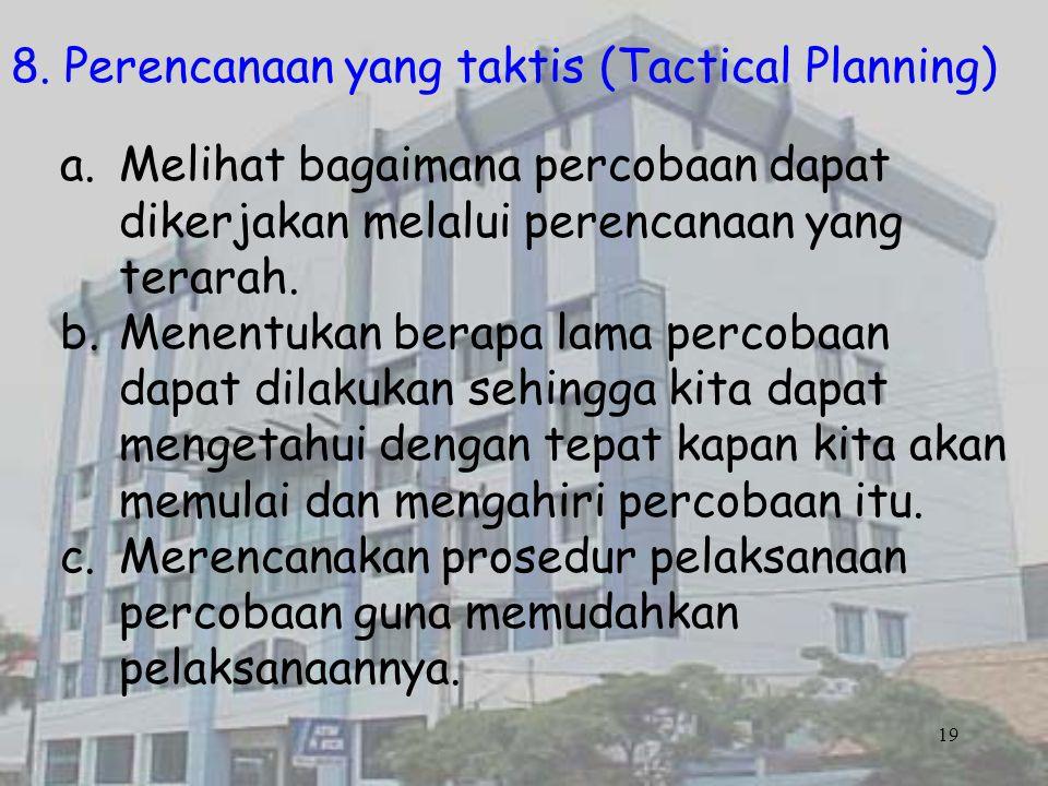 19 8. Perencanaan yang taktis (Tactical Planning) a.Melihat bagaimana percobaan dapat dikerjakan melalui perencanaan yang terarah. b.Menentukan berapa