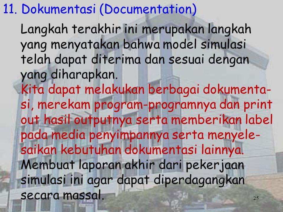 25 11. Dokumentasi (Documentation) Langkah terakhir ini merupakan langkah yang menyatakan bahwa model simulasi telah dapat diterima dan sesuai dengan