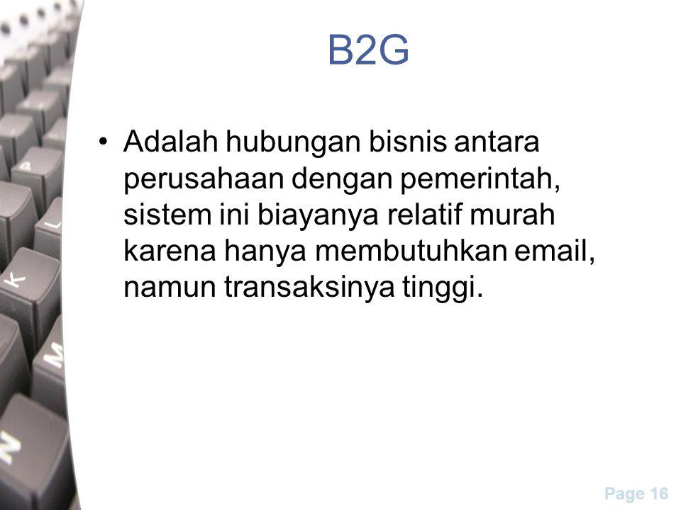 Page 16 B2G Adalah hubungan bisnis antara perusahaan dengan pemerintah, sistem ini biayanya relatif murah karena hanya membutuhkan email, namun transaksinya tinggi.