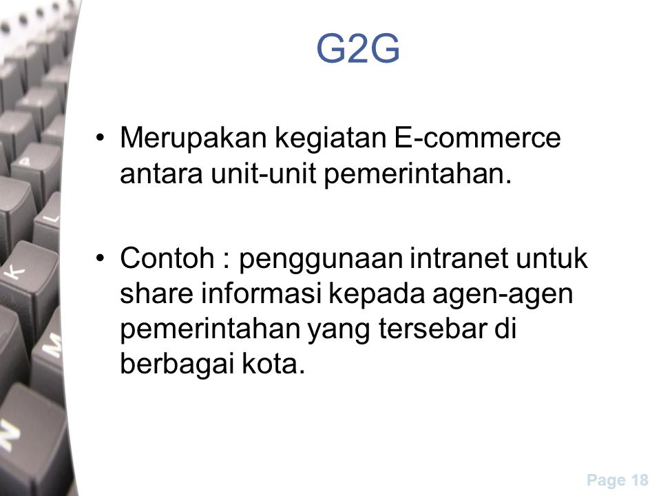 Page 18 G2G Merupakan kegiatan E-commerce antara unit-unit pemerintahan. Contoh : penggunaan intranet untuk share informasi kepada agen-agen pemerinta