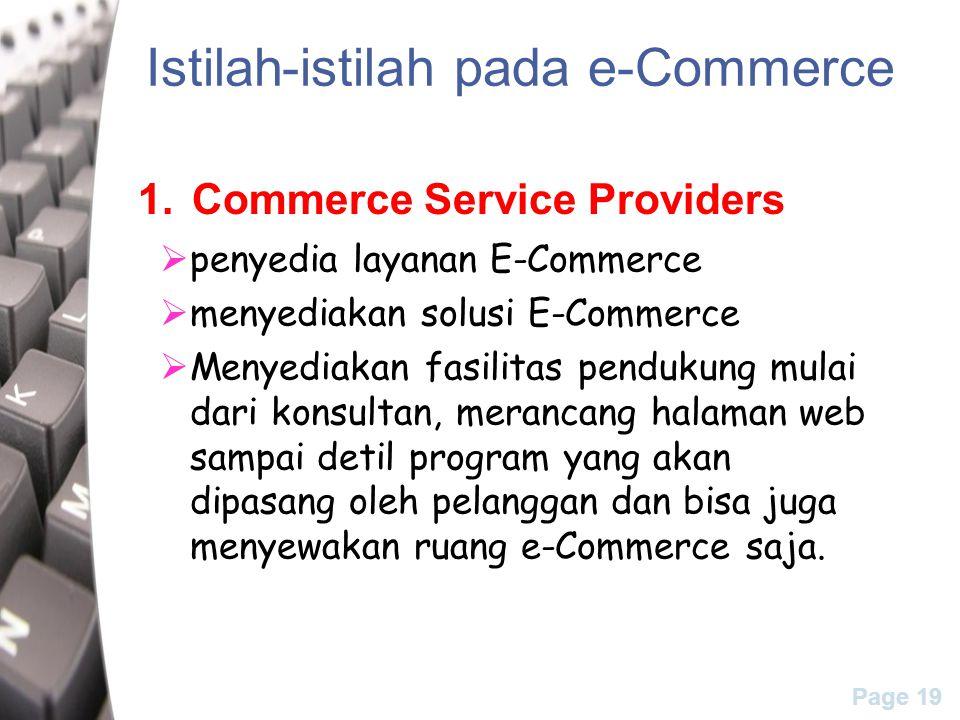 Page 19 Istilah-istilah pada e-Commerce 1.Commerce Service Providers  penyedia layanan E-Commerce  menyediakan solusi E-Commerce  Menyediakan fasilitas pendukung mulai dari konsultan, merancang halaman web sampai detil program yang akan dipasang oleh pelanggan dan bisa juga menyewakan ruang e-Commerce saja.