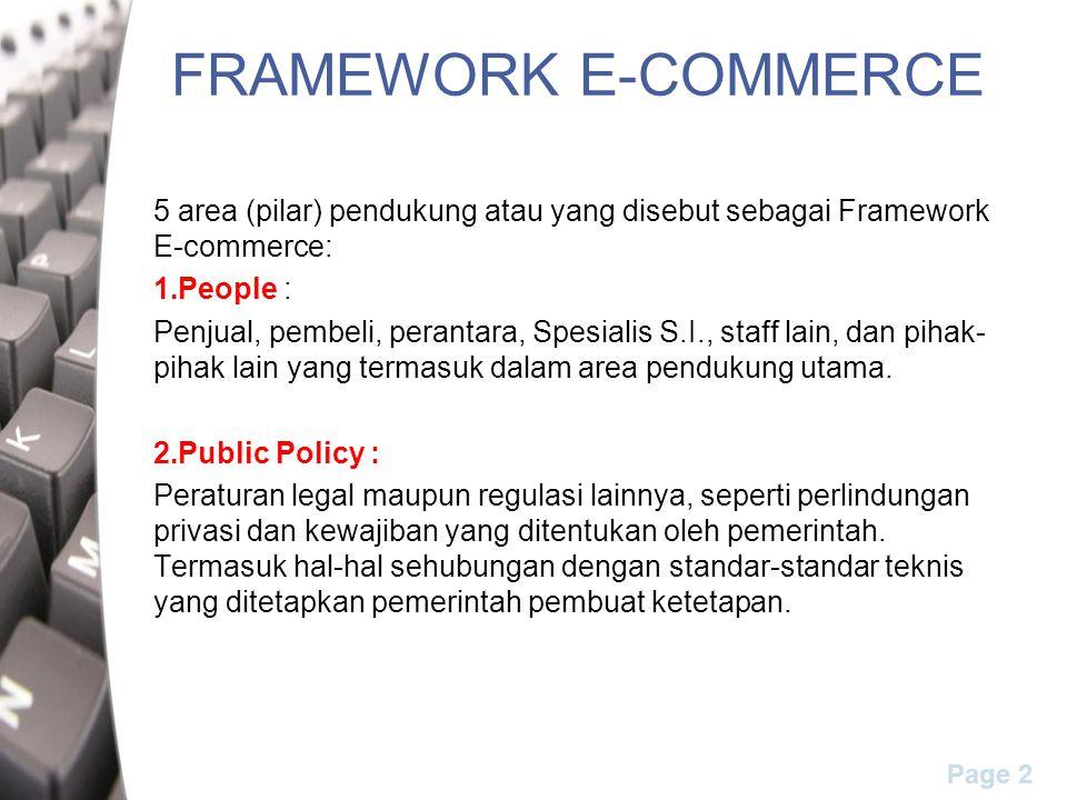 Page 2 FRAMEWORK E-COMMERCE 5 area (pilar) pendukung atau yang disebut sebagai Framework E-commerce: 1.People : Penjual, pembeli, perantara, Spesialis S.I., staff lain, dan pihak- pihak lain yang termasuk dalam area pendukung utama.
