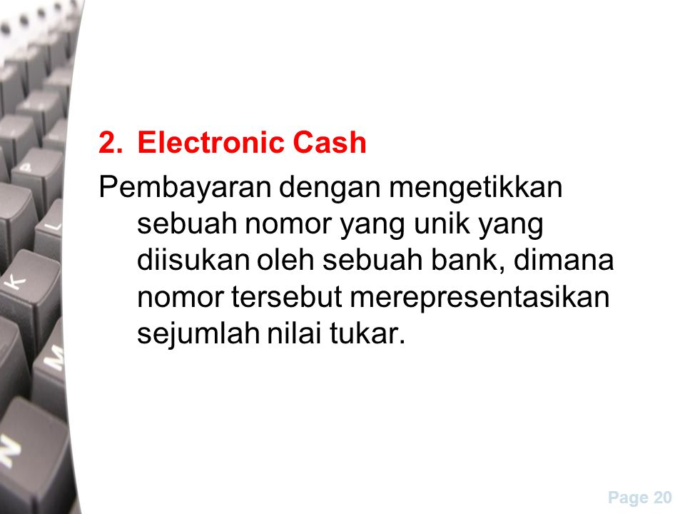 Page 20 2.Electronic Cash Pembayaran dengan mengetikkan sebuah nomor yang unik yang diisukan oleh sebuah bank, dimana nomor tersebut merepresentasikan sejumlah nilai tukar.