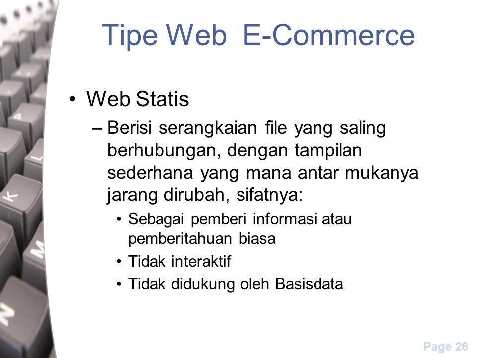 Page 26 Tipe Web E-Commerce Web Statis –Berisi serangkaian file yang saling berhubungan, dengan tampilan sederhana yang mana antar mukanya jarang dirubah, sifatnya: Sebagai pemberi informasi atau pemberitahuan biasa Tidak interaktif Tidak didukung oleh Basisdata