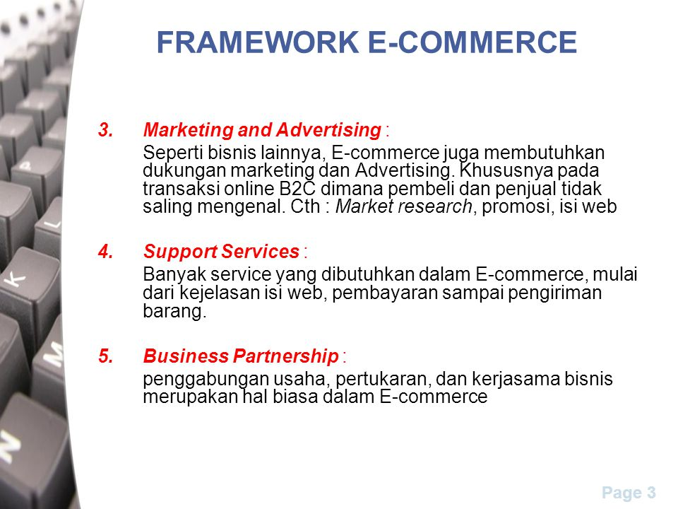 Page 4 FRAMEWORK E-COMMERCE People: Buyers, sellers, intermediaries, service, IS people and management Public Policy: Taxes, legal, Privacy issues, Regulations, and Technical standards Marketing and Advertisement: Market Research, Promotions, and Web Content Business Partnerships: Affiliate Programs, Joint Ventures, Exchanges, E-marketplaces, and Consortia Support Services: Logistics, Payments, Content, and Security System Development (1) Common Business services infrastructure (security, smart cards/authentication electronic payments, directories/catalogs (2) Messaging and information distribution infrastructure (EDI, e-mail, http, chat rooms) (3) Multimedia content and network publishing infrastructure (HTML, JAVA, XML, VRML) (4) Network infrastructure (telecom, cable TV, wireless, internet) (VAN, WAN, LAN, intranet, extranet) access (cell phones) (5) Interfacing infrastructure (with databases, business partners applications)